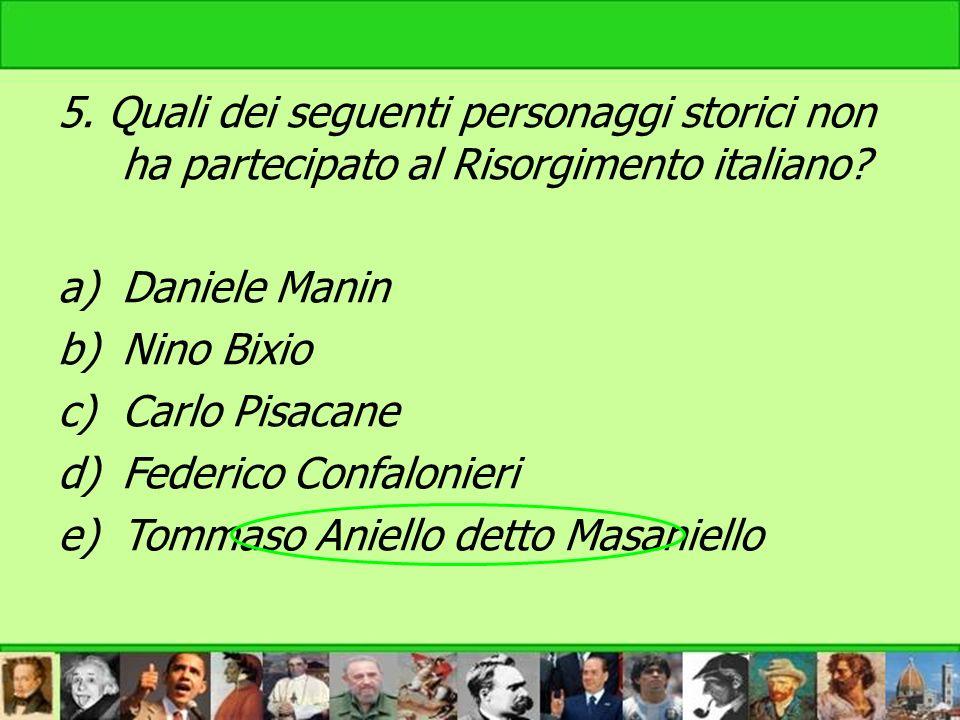 5. Quali dei seguenti personaggi storici non ha partecipato al Risorgimento italiano? a)Daniele Manin b)Nino Bixio c)Carlo Pisacane d)Federico Confalo