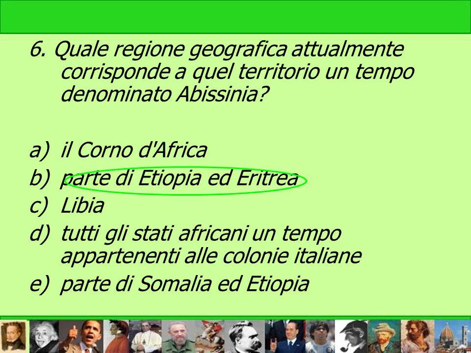 6. Quale regione geografica attualmente corrisponde a quel territorio un tempo denominato Abissinia? a)il Corno d'Africa b)parte di Etiopia ed Eritrea