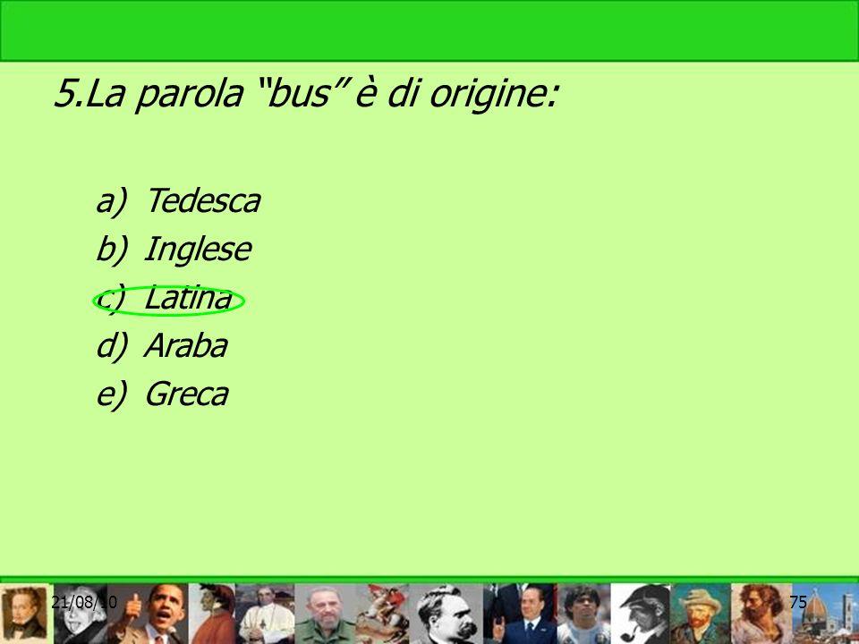 5.La parola bus è di origine: a)Tedesca b)Inglese c)Latina d)Araba e)Greca 21/08/1075