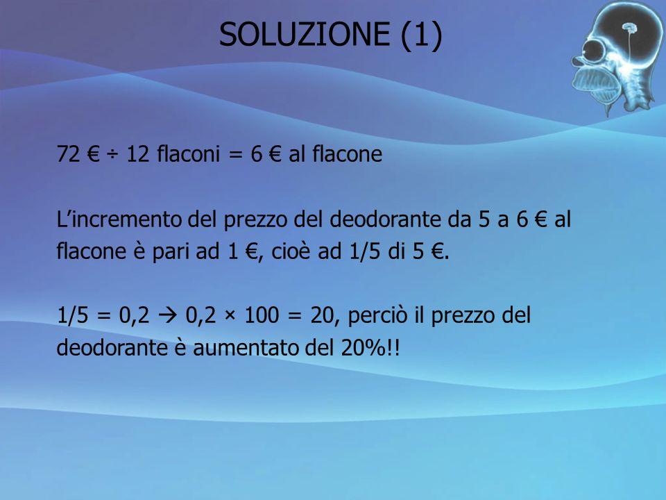 72 ÷ 12 flaconi = 6 al flacone L incremento del prezzo del deodorante da 5 a 6 al flacone è pari ad 1, cioè ad 1/5 di 5. 1/5 = 0,2 0,2 × 100 = 20, per