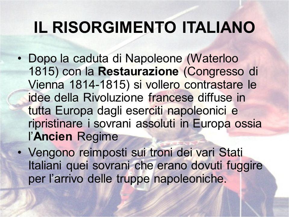 IL RISORGIMENTO ITALIANO Dopo la caduta di Napoleone (Waterloo 1815) con la Restaurazione (Congresso di Vienna 1814-1815) si vollero contrastare le id