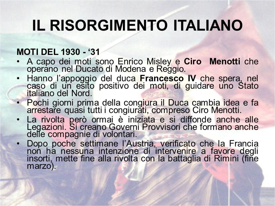 IL RISORGIMENTO ITALIANO MOTI DEL 1930 - 31 A capo dei moti sono Enrico Misley e Ciro Menotti che operano nel Ducato di Modena e Reggio. Hanno lappogg