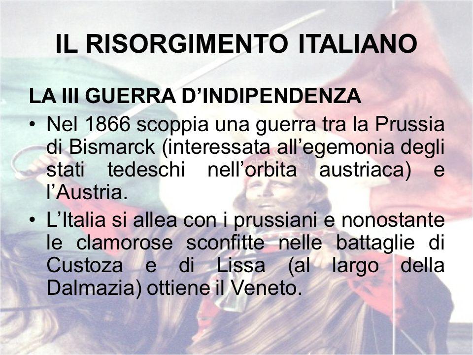 IL RISORGIMENTO ITALIANO LA III GUERRA DINDIPENDENZA Nel 1866 scoppia una guerra tra la Prussia di Bismarck (interessata allegemonia degli stati tedes