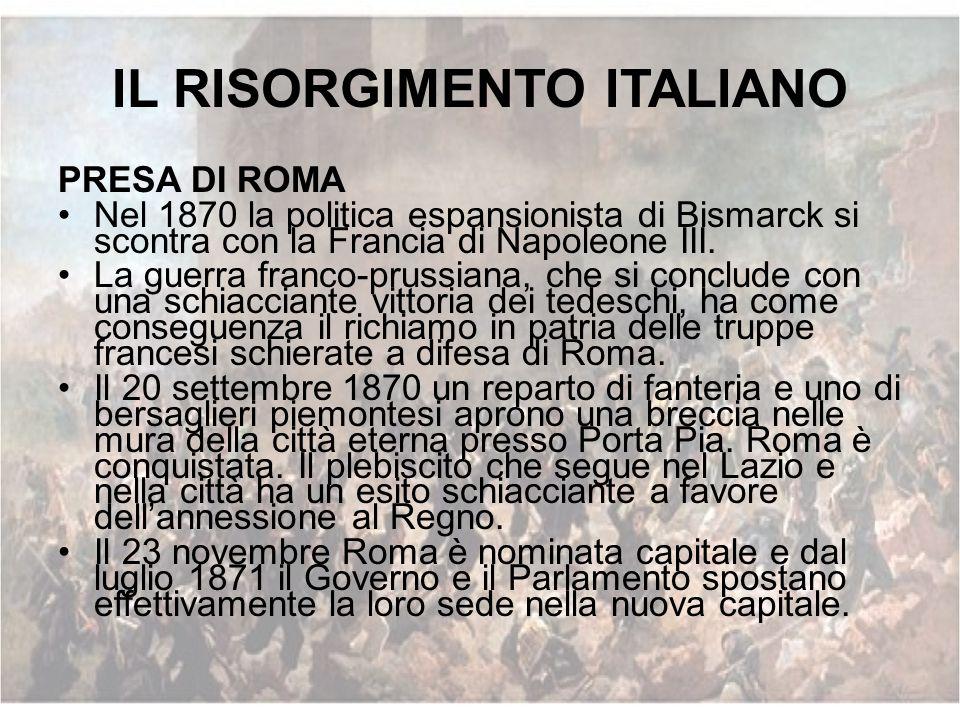 IL RISORGIMENTO ITALIANO PRESA DI ROMA Nel 1870 la politica espansionista di Bismarck si scontra con la Francia di Napoleone III. La guerra franco-pru
