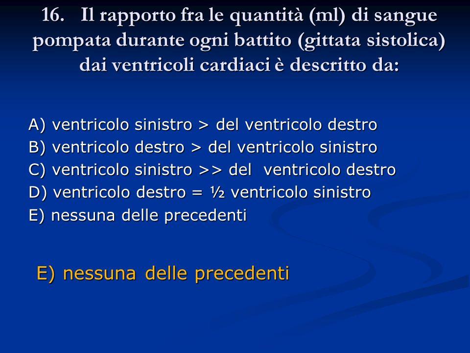 16. Il rapporto fra le quantità (ml) di sangue pompata durante ogni battito (gittata sistolica) dai ventricoli cardiaci è descritto da: A) ventricolo