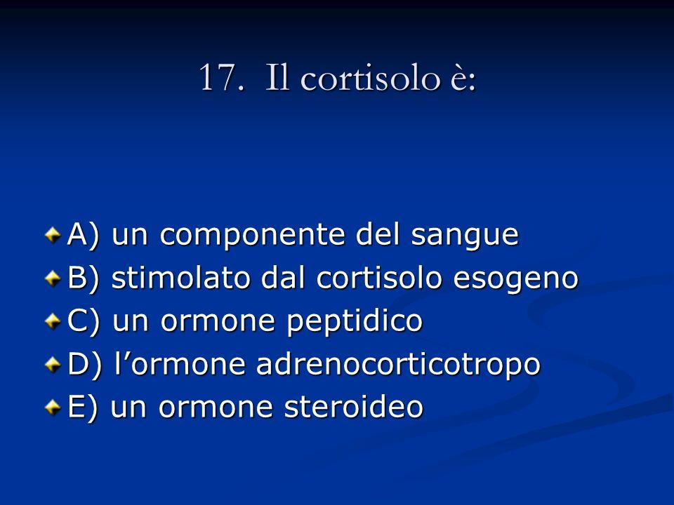 17. Il cortisolo è: A) un componente del sangue B) stimolato dal cortisolo esogeno C) un ormone peptidico D) lormone adrenocorticotropo E) un ormone s