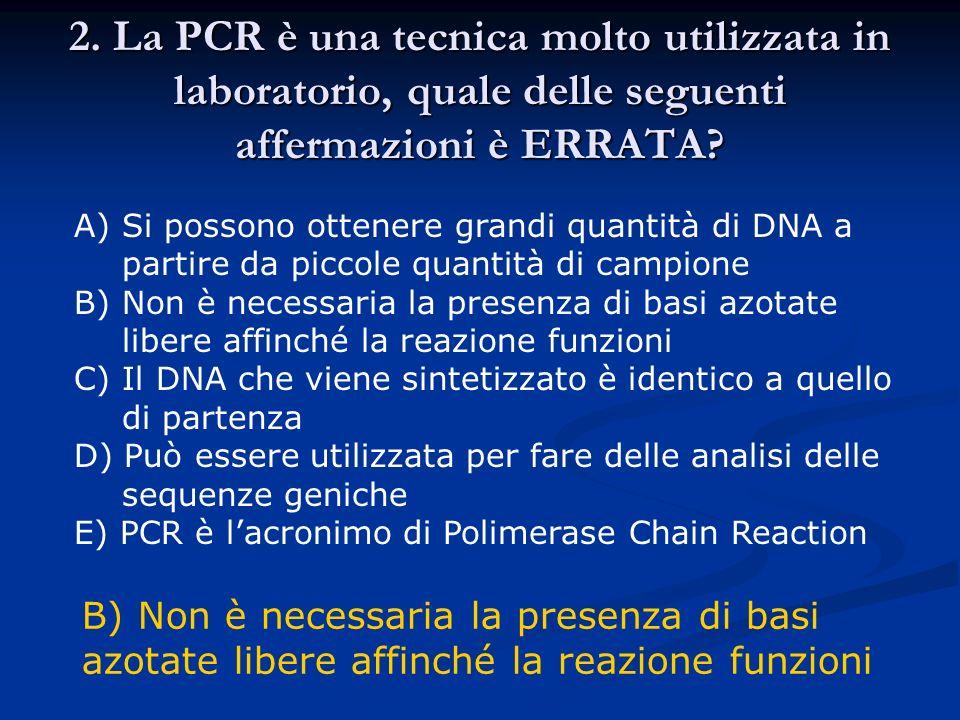 2. La PCR è una tecnica molto utilizzata in laboratorio, quale delle seguenti affermazioni è ERRATA? A)Si possono ottenere grandi quantità di DNA a pa