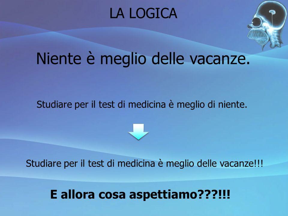 LA LOGICA Niente è meglio delle vacanze. Studiare per il test di medicina è meglio di niente. Studiare per il test di medicina è meglio delle vacanze!