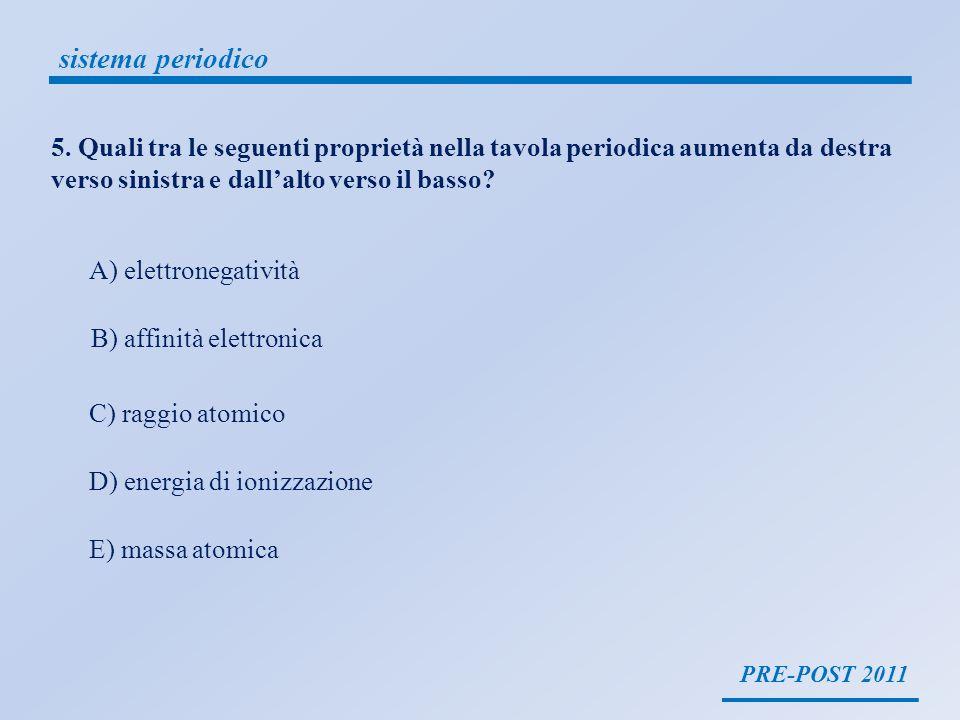 PRE-POST 2011 sistema periodico 5. Quali tra le seguenti proprietà nella tavola periodica aumenta da destra verso sinistra e dallalto verso il basso?