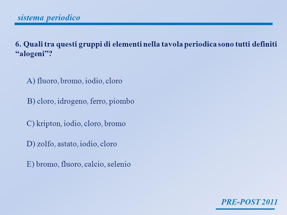 PRE-POST 2011 sistema periodico 6. Quali tra questi gruppi di elementi nella tavola periodica sono tutti definiti alogeni? A) fluoro, bromo, iodio, cl
