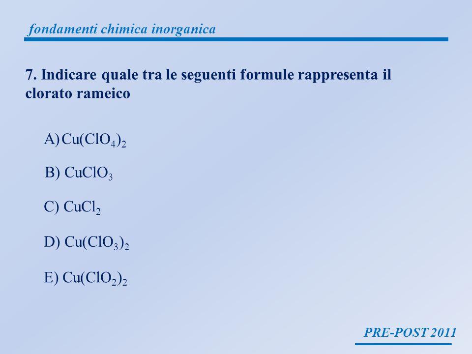 PRE-POST 2011 fondamenti chimica inorganica 7. Indicare quale tra le seguenti formule rappresenta il clorato rameico A)Cu(ClO 4 ) 2 B) CuClO 3 C) CuCl