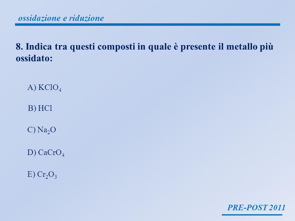 PRE-POST 2011 ossidazione e riduzione 8. Indica tra questi composti in quale è presente il metallo più ossidato: A)KClO 4 B) HCl C) Na 2 O D) CaCrO 4