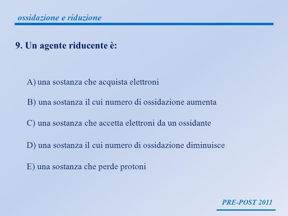 PRE-POST 2011 ossidazione e riduzione 9. Un agente riducente è: A)una sostanza che acquista elettroni B) una sostanza il cui numero di ossidazione aum