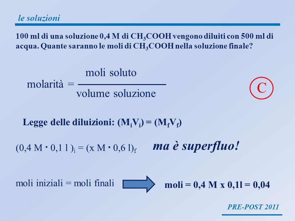 PRE-POST 2011 le soluzioni molarità = moli soluto volume soluzione Legge delle diluizioni: (M i V i ) = (M f V f ) 100 ml di una soluzione 0,4 M di CH