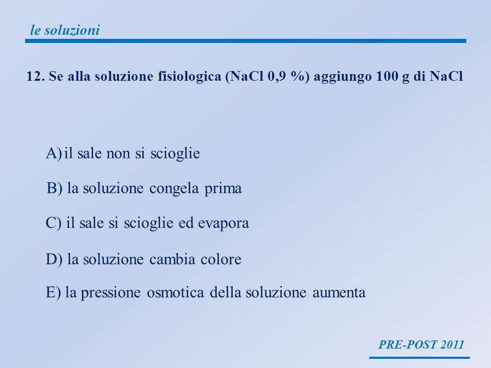 PRE-POST 2011 le soluzioni 12. Se alla soluzione fisiologica (NaCl 0,9 %) aggiungo 100 g di NaCl A)il sale non si scioglie B) la soluzione congela pri