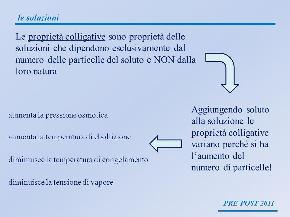 PRE-POST 2011 le soluzioni Le proprietà colligative sono proprietà delle soluzioni che dipendono esclusivamente dal numero delle particelle del soluto