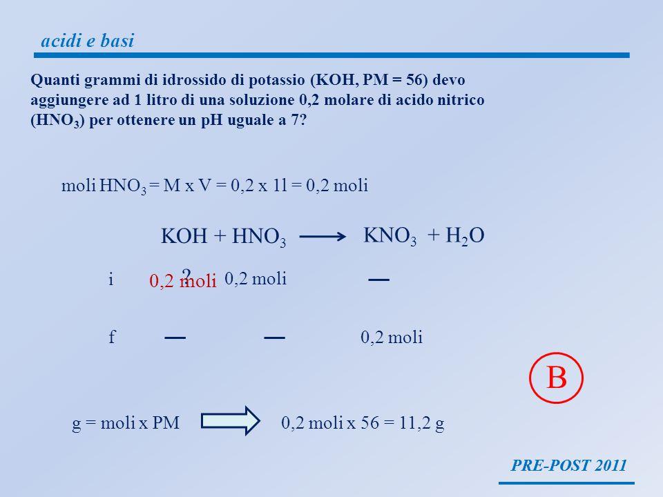 PRE-POST 2011 acidi e basi PRE-POST 2011 KOH + HNO 3 KNO 3 + H 2 O moli HNO 3 = M x V = 0,2 x 1l = 0,2 moli 0,2 moli i f g = moli x PM0,2 moli x 56 =