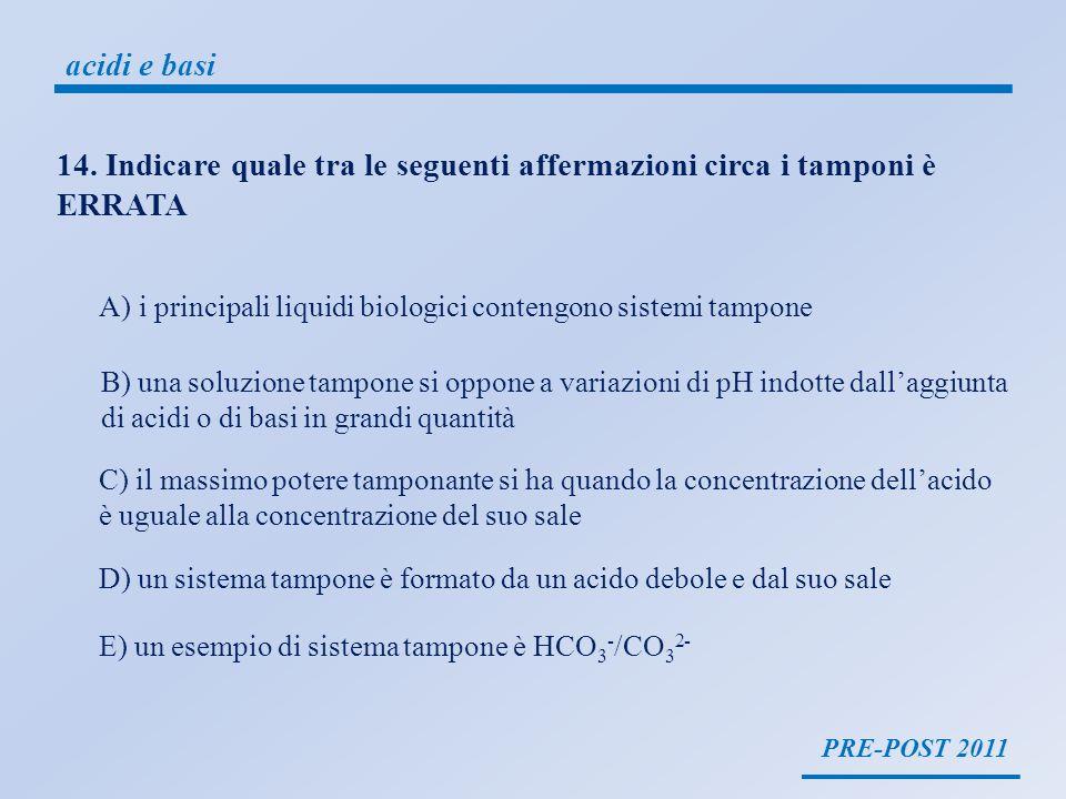 PRE-POST 2011 acidi e basi 14. Indicare quale tra le seguenti affermazioni circa i tamponi è ERRATA A)i principali liquidi biologici contengono sistem