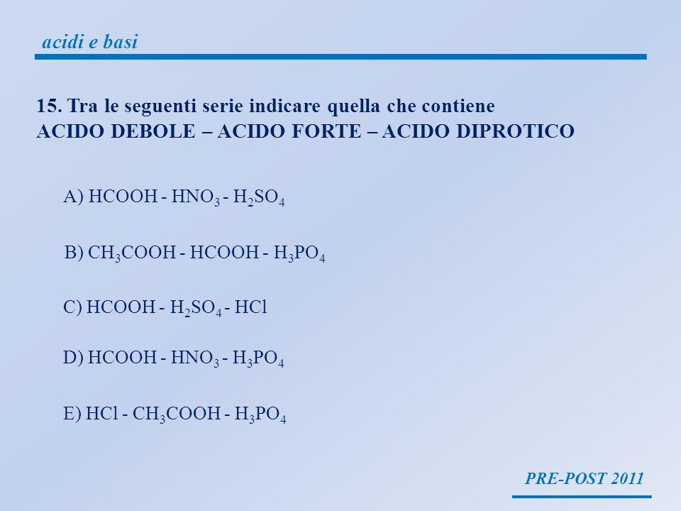 PRE-POST 2011 acidi e basi 15. Tra le seguenti serie indicare quella che contiene ACIDO DEBOLE – ACIDO FORTE – ACIDO DIPROTICO A)HCOOH - HNO 3 - H 2 S
