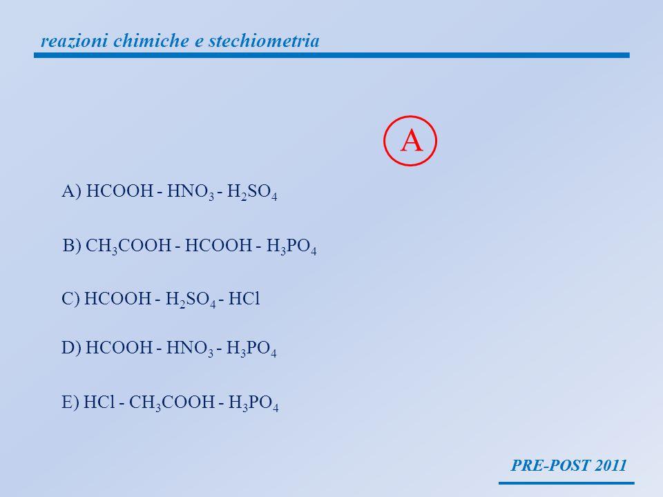 PRE-POST 2011 reazioni chimiche e stechiometria PRE-POST 2011 A)HCOOH - HNO 3 - H 2 SO 4 B) CH 3 COOH - HCOOH - H 3 PO 4 C) HCOOH - H 2 SO 4 - HCl D)