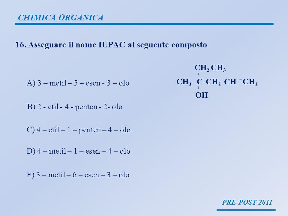 PRE-POST 2011 CHIMICA ORGANICA 16. Assegnare il nome IUPAC al seguente composto A)3 – metil – 5 – esen - 3 – olo B) 2 - etil - 4 - penten - 2- olo C)