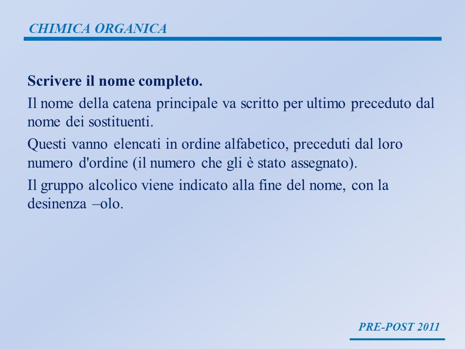 PRE-POST 2011 CHIMICA ORGANICA Scrivere il nome completo. Il nome della catena principale va scritto per ultimo preceduto dal nome dei sostituenti. Qu