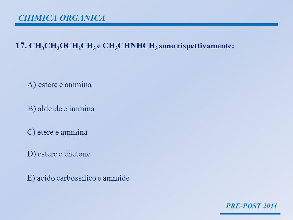 PRE-POST 2011 CHIMICA ORGANICA 17. CH 3 CH 2 OCH 2 CH 3 e CH 3 CHNHCH 3 sono rispettivamente: A)estere e ammina B) aldeide e immina C) etere e ammina