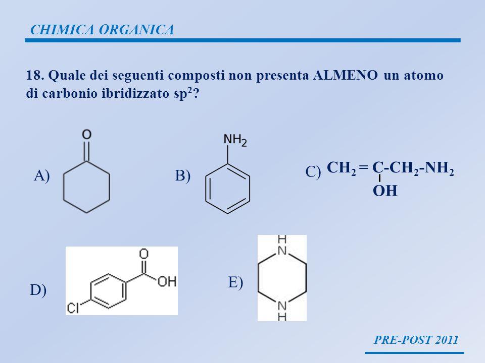 PRE-POST 2011 CHIMICA ORGANICA 18. Quale dei seguenti composti non presenta ALMENO un atomo di carbonio ibridizzato sp 2 ? A)B) C) D) E) CH 2 = C-CH 2
