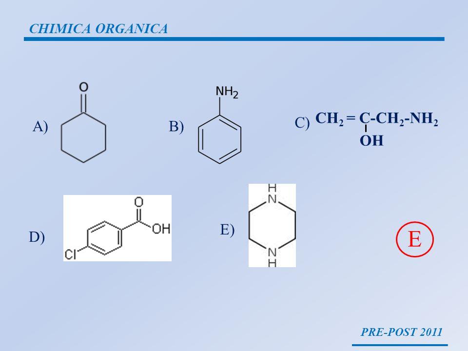 PRE-POST 2011 CHIMICA ORGANICA A)B) C) D) E) E CH 2 = C-CH 2 -NH 2 OH
