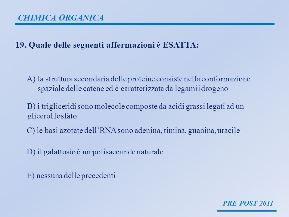 PRE-POST 2011 CHIMICA ORGANICA 19. Quale delle seguenti affermazioni è ESATTA : A)la struttura secondaria delle proteine consiste nella conformazione