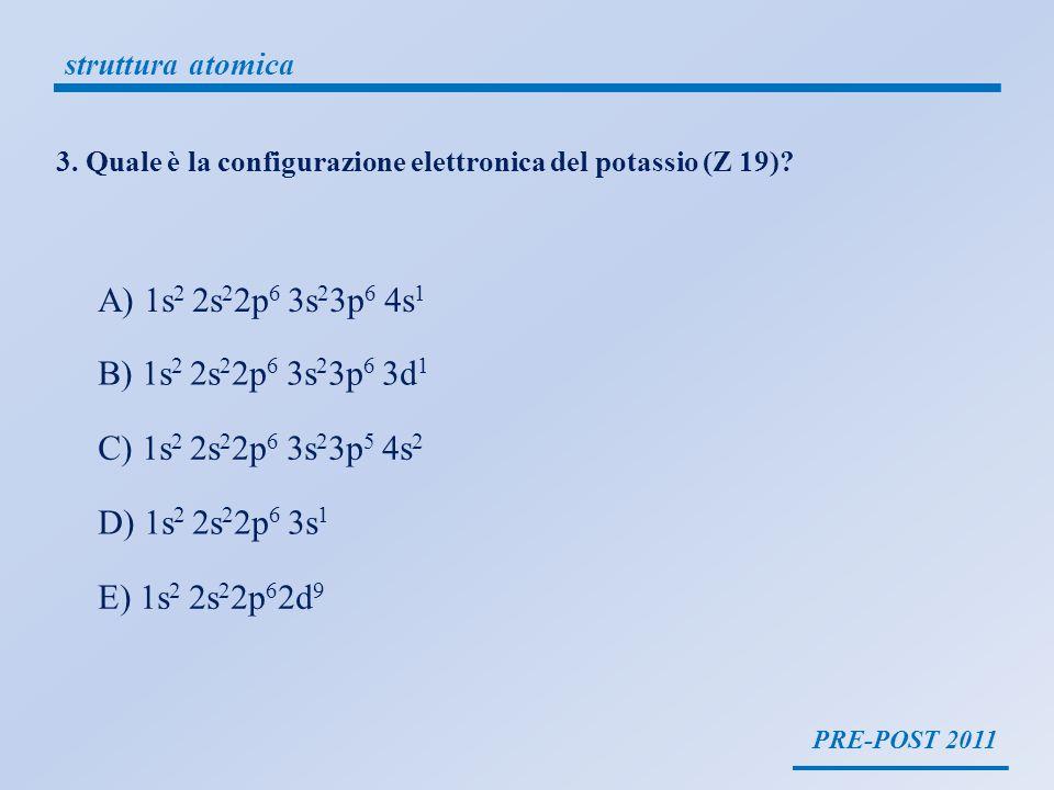 PRE-POST 2011 struttura atomica 3. Quale è la configurazione elettronica del potassio (Z 19)? A) 1s 2 2s 2 2p 6 3s 2 3p 6 4s 1 B) 1s 2 2s 2 2p 6 3s 2