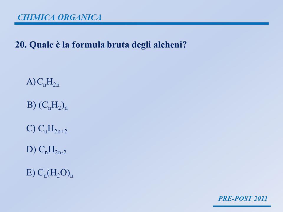 PRE-POST 2011 CHIMICA ORGANICA 20. Quale è la formula bruta degli alcheni? A)C n H 2n B) (C n H 2 ) n C) C n H 2n+2 D) C n H 2n-2 E) C n (H 2 O) n