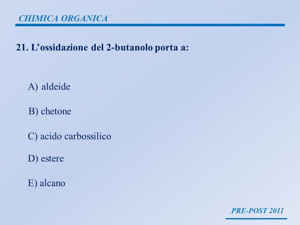 PRE-POST 2011 CHIMICA ORGANICA 21. Lossidazione del 2-butanolo porta a: A) aldeide B) chetone C) acido carbossilico D) estere E) alcano