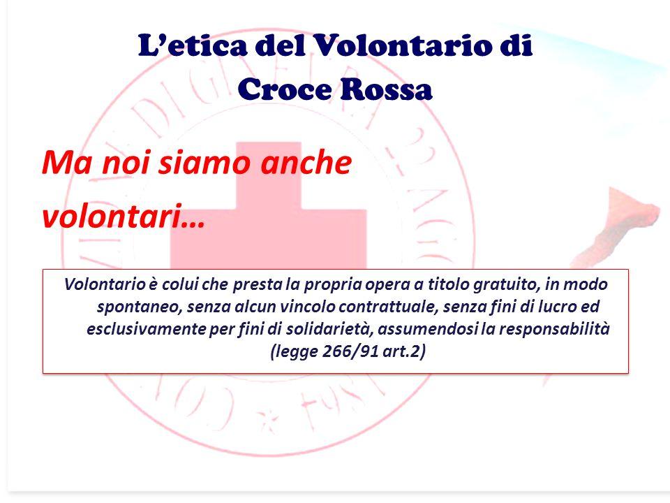 Ma noi siamo anche volontari… Letica del Volontario di Croce Rossa Volontario è colui che presta la propria opera a titolo gratuito, in modo spontaneo