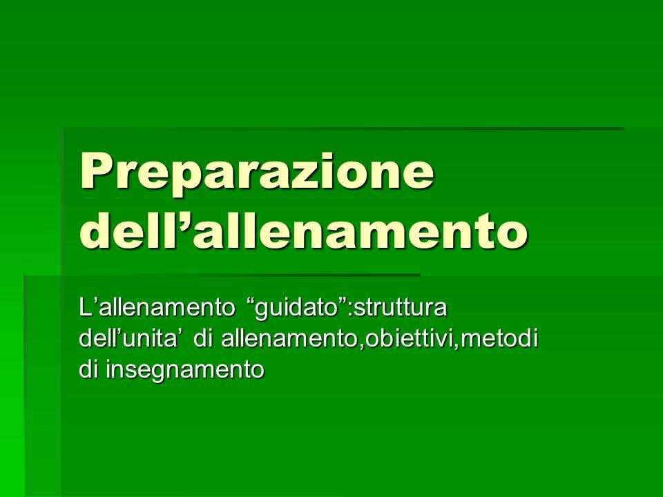 Preparazione dellallenamento Lallenamento guidato:struttura dellunita di allenamento,obiettivi,metodi di insegnamento