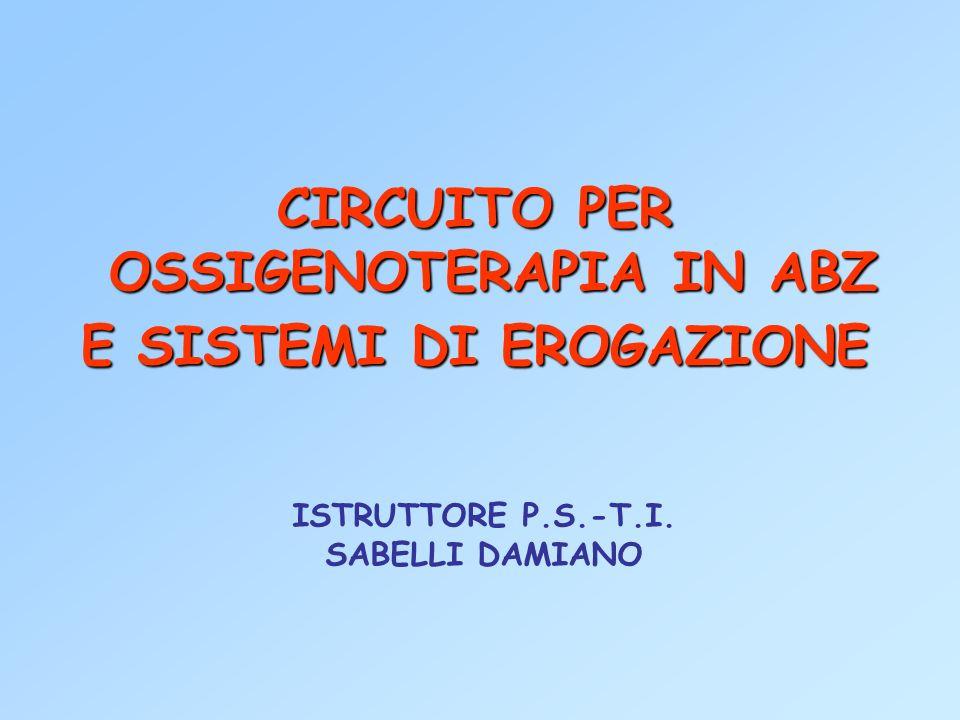 CIRCUITO PER OSSIGENOTERAPIA IN ABZ E SISTEMI DI EROGAZIONE ISTRUTTORE P.S.-T.I. SABELLI DAMIANO