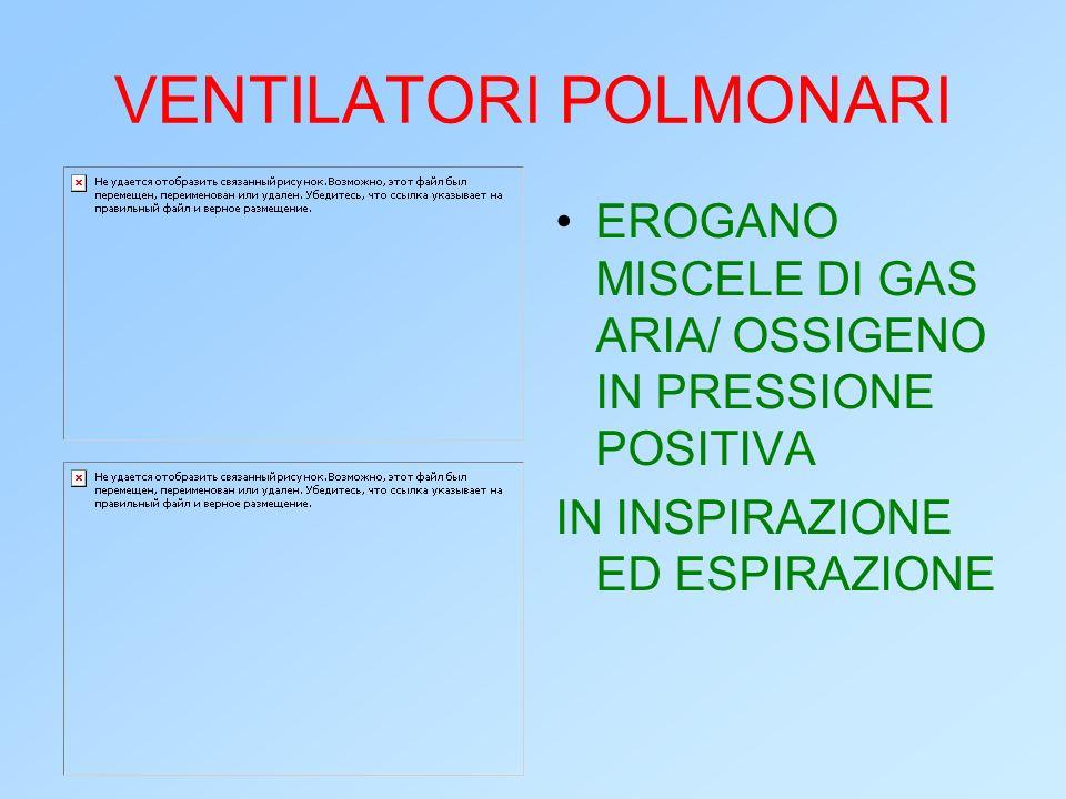 VENTILATORI POLMONARI EROGANO MISCELE DI GAS ARIA/ OSSIGENO IN PRESSIONE POSITIVA IN INSPIRAZIONE ED ESPIRAZIONE