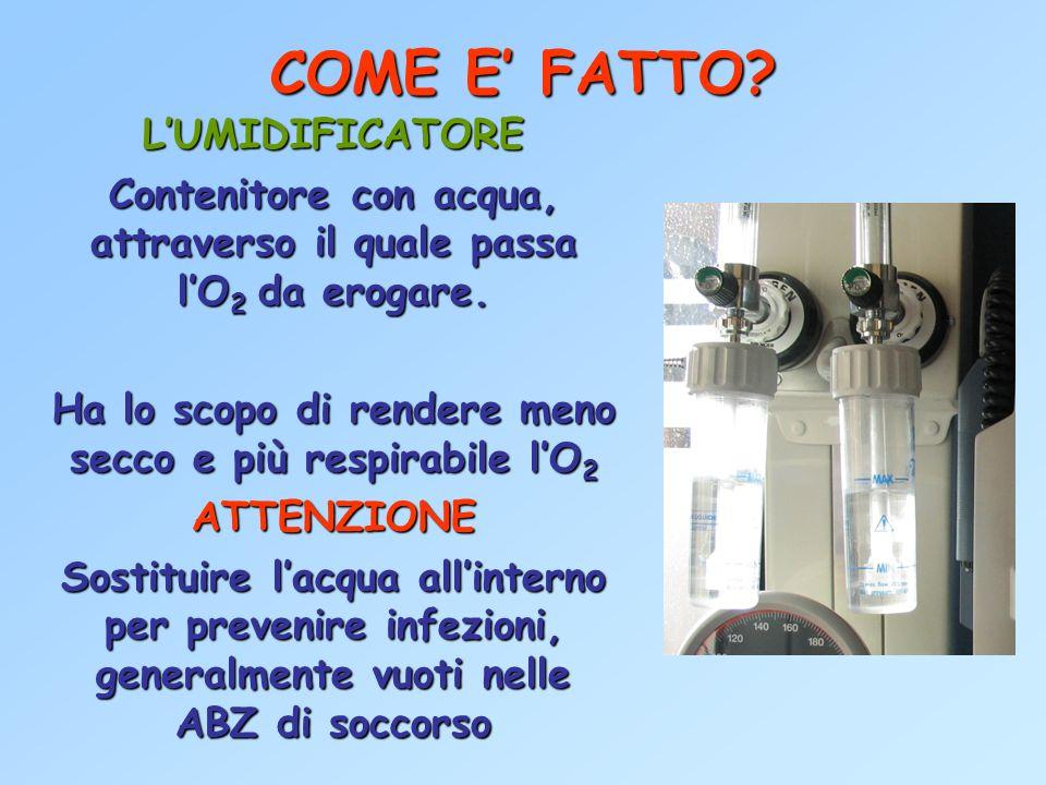 COME E FATTO? LUMIDIFICATORE Contenitore con acqua, attraverso il quale passa lO 2 da erogare. Ha lo scopo di rendere meno secco e più respirabile lO