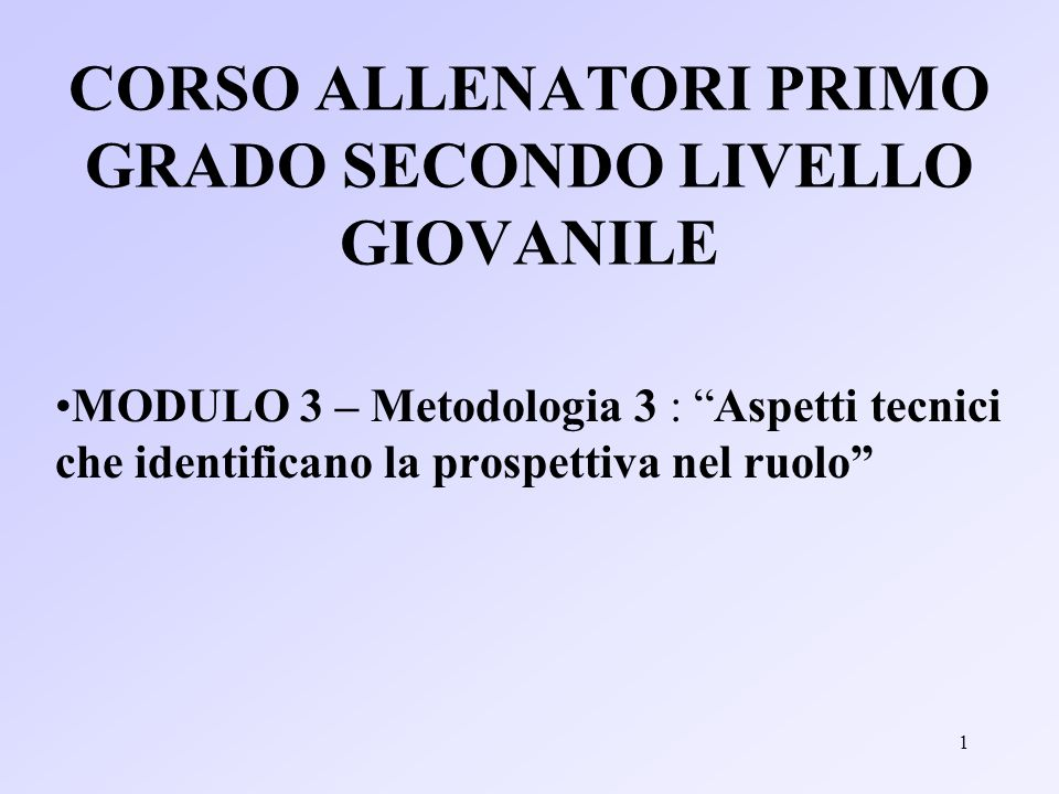 1 CORSO ALLENATORI PRIMO GRADO SECONDO LIVELLO GIOVANILE MODULO 3 – Metodologia 3 : Aspetti tecnici che identificano la prospettiva nel ruolo