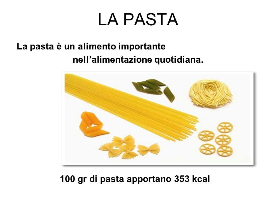 LA PASTA La pasta è un alimento importante nellalimentazione quotidiana. 100 gr di pasta apportano 353 kcal