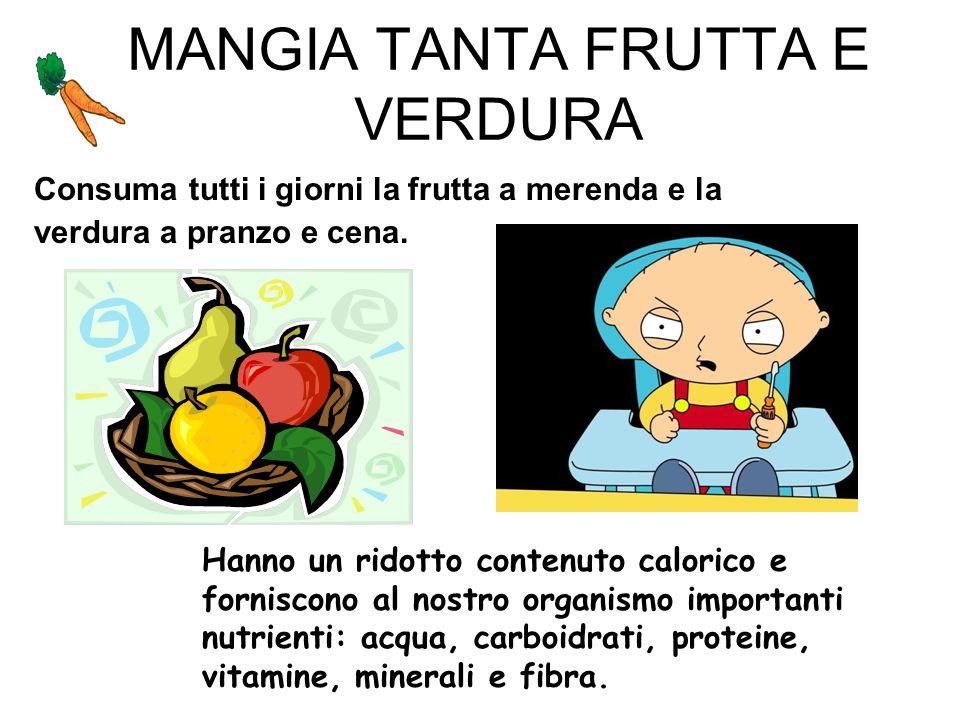 MANGIA TANTA FRUTTA E VERDURA Consuma tutti i giorni la frutta a merenda e la verdura a pranzo e cena. Hanno un ridotto contenuto calorico e forniscon