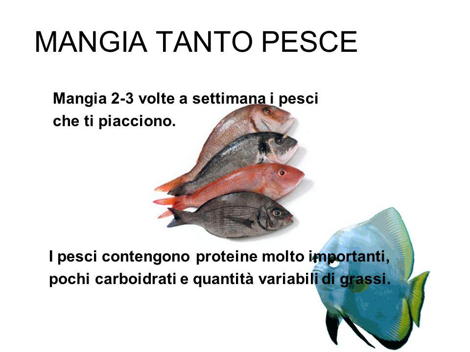 MANGIA TANTO PESCE Mangia 2-3 volte a settimana i pesci che ti piacciono. I pesci contengono proteine molto importanti, pochi carboidrati e quantità v