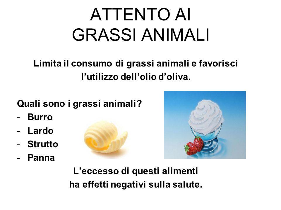 ATTENTO AI GRASSI ANIMALI Limita il consumo di grassi animali e favorisci lutilizzo dellolio doliva. Quali sono i grassi animali? -Burro -Lardo -Strut