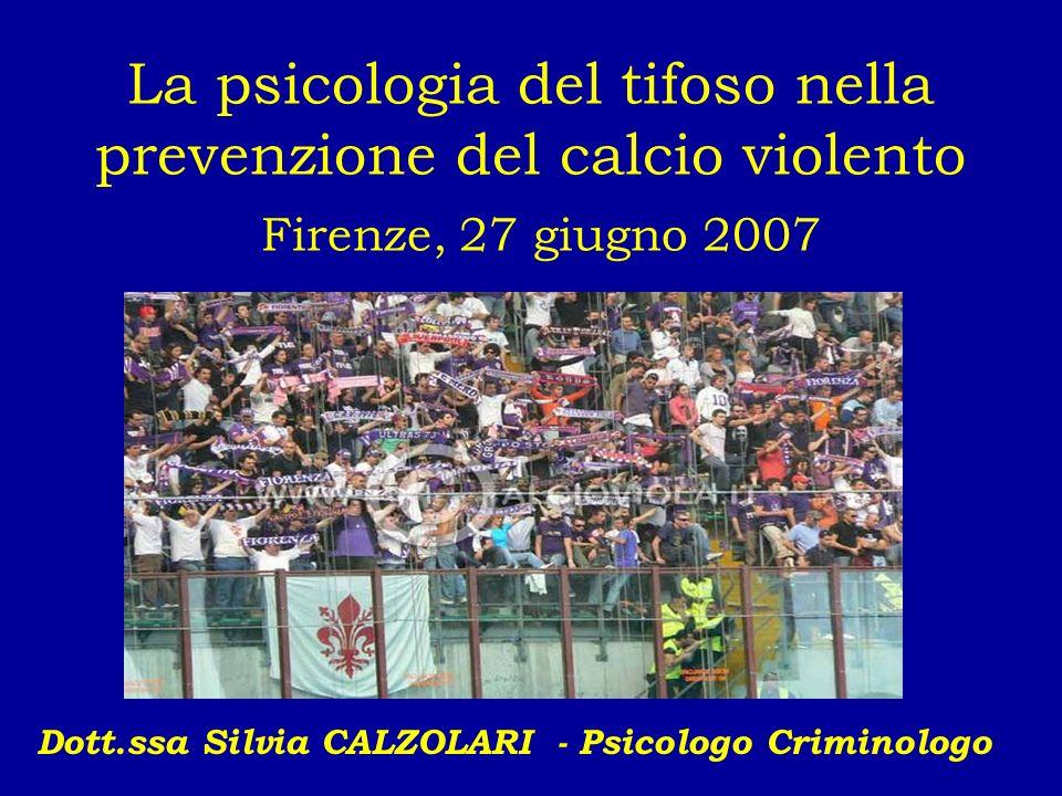 La psicologia del tifoso nella prevenzione del calcio violento Firenze, 27 giugno 2007 Dott.ssa Silvia CALZOLARI - Psicologo Criminologo