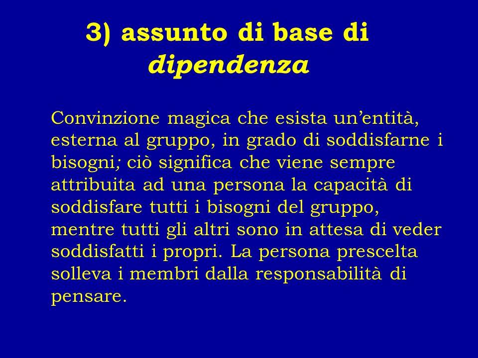 3) assunto di base di dipendenza Convinzione magica che esista unentità, esterna al gruppo, in grado di soddisfarne i bisogni ; ciò significa che vien