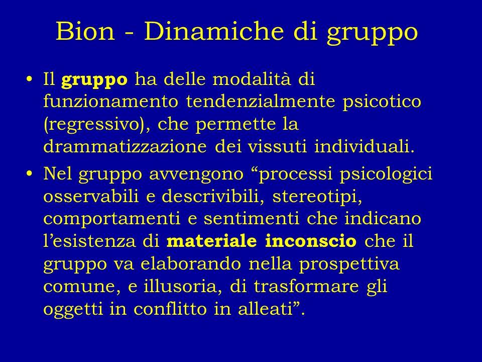 Bion - Dinamiche di gruppo Il gruppo ha delle modalità di funzionamento tendenzialmente psicotico (regressivo), che permette la drammatizzazione dei v