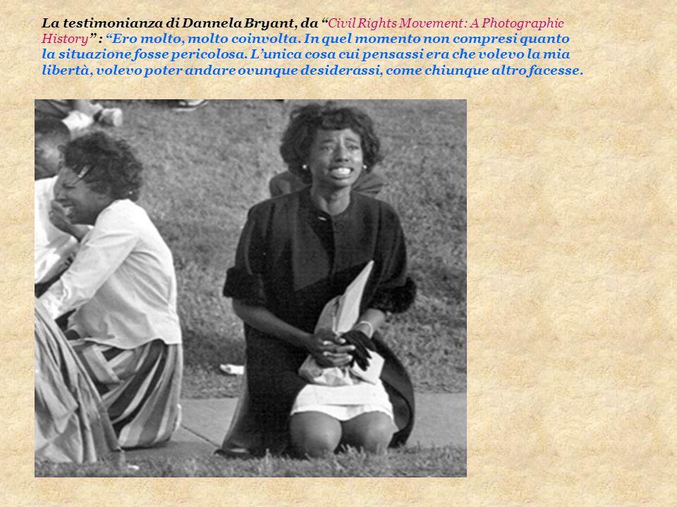 La testimonianza di Dannela Bryant, da Civil Rights Movement: A Photographic History : Ero molto, molto coinvolta. In quel momento non compresi quanto