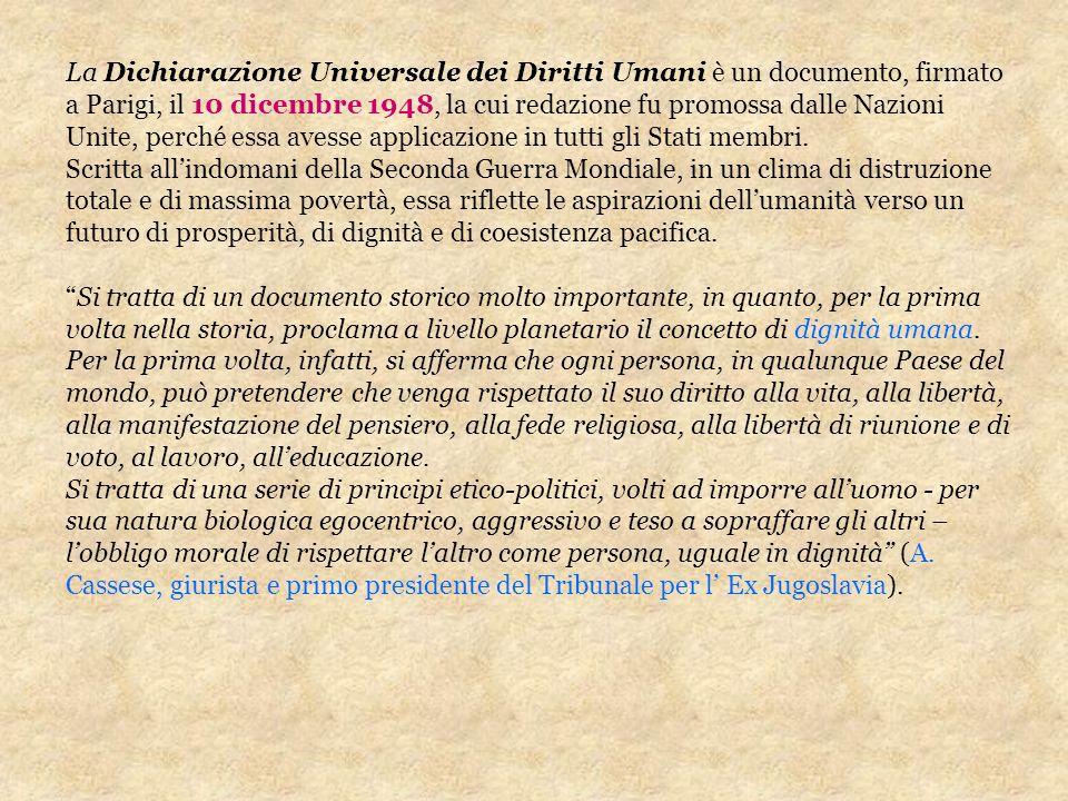 La Dichiarazione Universale dei Diritti Umani è un documento, firmato a Parigi, il 10 dicembre 1948, la cui redazione fu promossa dalle Nazioni Unite,