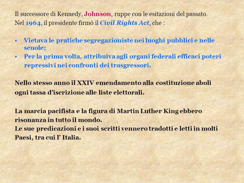 Il successore di Kennedy, Johnson, ruppe con le esitazioni del passato. Nel 1964, il presidente firmò il Civil Rights Act, che : Vietava le pratiche s