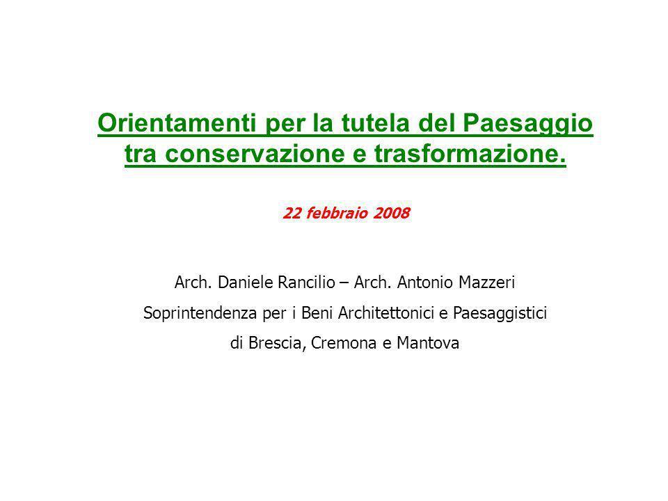 Orientamenti per la tutela del Paesaggio tra conservazione e trasformazione. 22 febbraio 2008 Arch. Daniele Rancilio – Arch. Antonio Mazzeri Soprinten